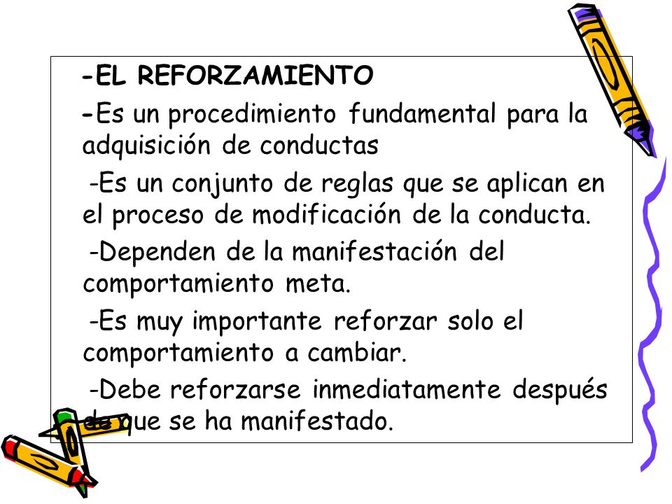 -EL REFORZAMIENTO -Es un procedimiento fundamental para la adquisición de conductas -Es un conjunto de reglas que se aplican en el proceso de modifica