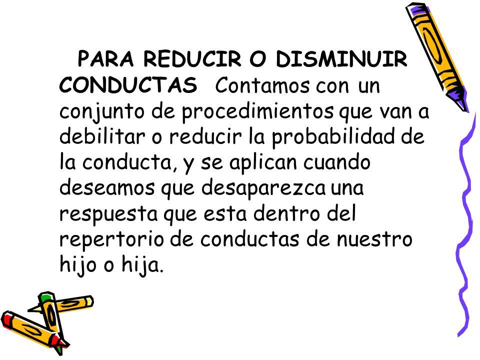PARA REDUCIR O DISMINUIR CONDUCTAS Contamos con un conjunto de procedimientos que van a debilitar o reducir la probabilidad de la conducta, y se aplic