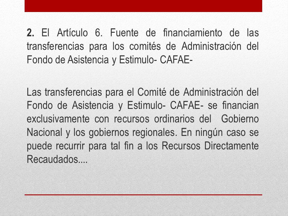 2. El Artículo 6. Fuente de financiamiento de las transferencias para los comités de Administración del Fondo de Asistencia y Estimulo- CAFAE- Las tra