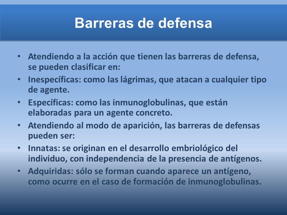 Barreras de defensa Atendiendo a la acción que tienen las barreras de defensa, se pueden clasificar en: Inespecíficas: como las lágrimas, que atacan a cualquier tipo de agente.