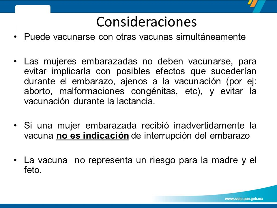 Puede vacunarse con otras vacunas simultáneamente Las mujeres embarazadas no deben vacunarse, para evitar implicarla con posibles efectos que sucederían durante el embarazo, ajenos a la vacunación (por ej: aborto, malformaciones congénitas, etc), y evitar la vacunación durante la lactancia.