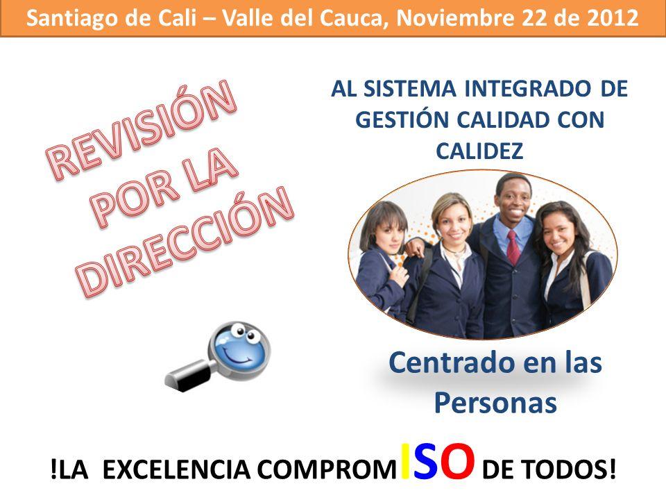 AL SISTEMA INTEGRADO DE GESTIÓN CALIDAD CON CALIDEZ Centrado en las Personas Santiago de Cali – Valle del Cauca, Noviembre 22 de 2012 !LA EXCELENCIA C