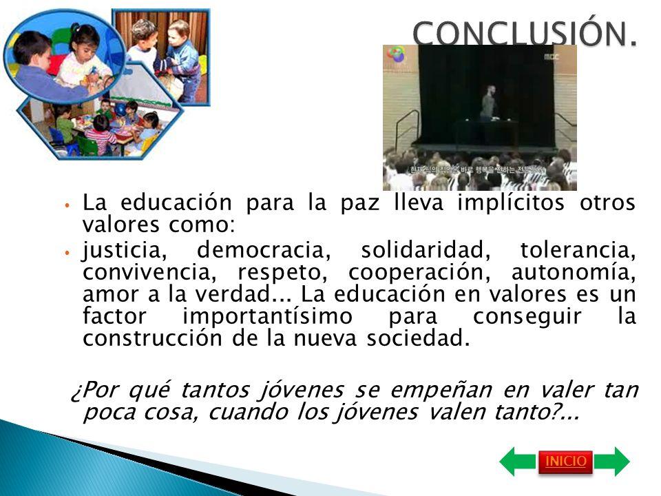 La educación para la paz lleva implícitos otros valores como: justicia, democracia, solidaridad, tolerancia, convivencia, respeto, cooperación, autonomía, amor a la verdad...