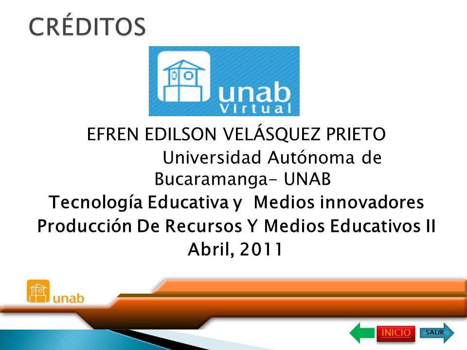 EFREN EDILSON VELÁSQUEZ PRIETO Universidad Autónoma de Bucaramanga- UNAB Tecnología Educativa y Medios innovadores Producción De Recursos Y Medios Educativos II Abril, 2011 INICIO SALIR