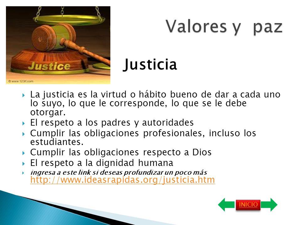 Justicia La justicia es la virtud o hábito bueno de dar a cada uno lo suyo, lo que le corresponde, lo que se le debe otorgar.