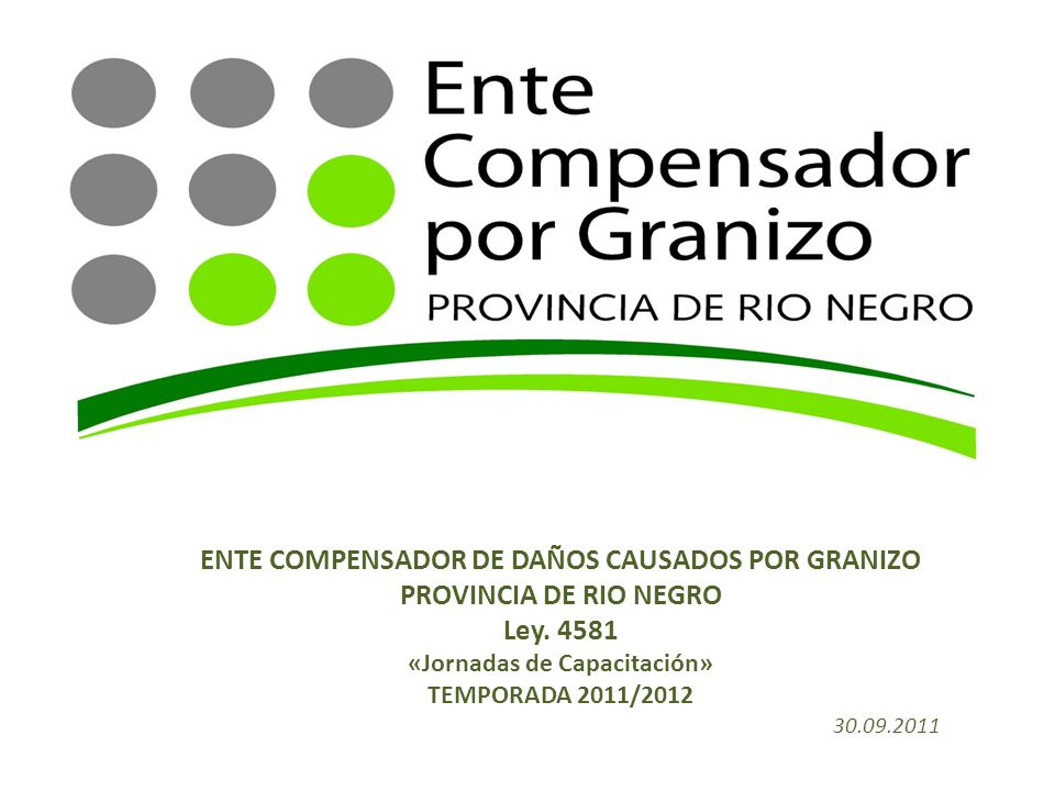 ENTE COMPENSADOR DE DAÑOS CAUSADOS POR GRANIZO PROVINCIA DE RIO NEGRO Ley. 4581 «Jornadas de Capacitación» TEMPORADA 2011/2012 30.09.2011