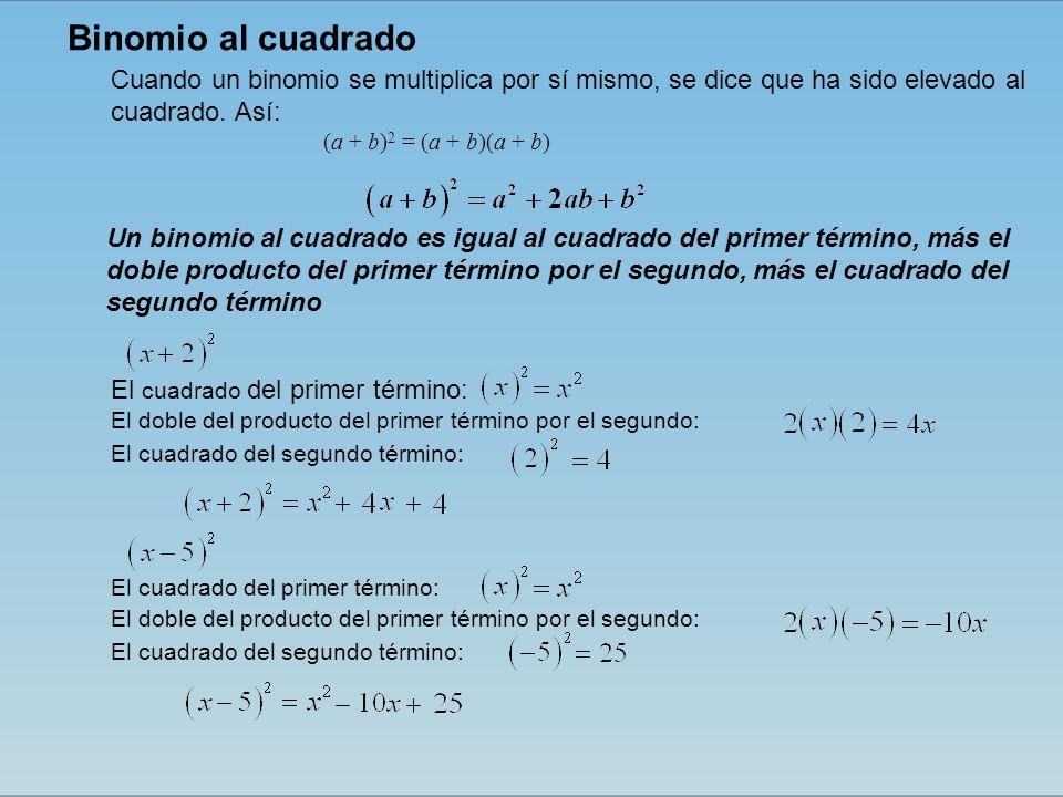 Un binomio al cuadrado es igual al cuadrado del primer término, más el doble producto del primer término por el segundo, más el cuadrado del segundo término Cuando un binomio se multiplica por sí mismo, se dice que ha sido elevado al cuadrado.