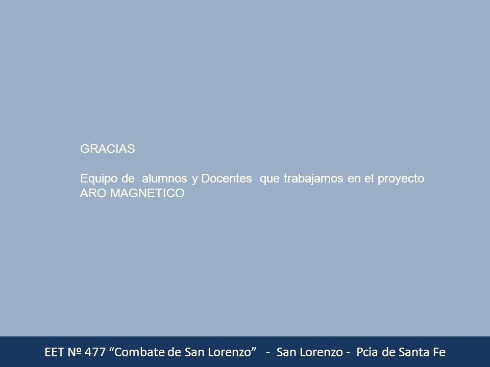 EET Nº 477 Combate de San Lorenzo - San Lorenzo - Pcia de Santa Fe GRACIAS Equipo de alumnos y Docentes que trabajamos en el proyecto ARO MAGNETICO