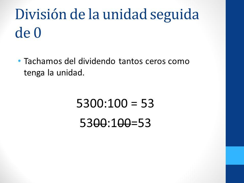 División de la unidad seguida de 0 Tachamos del dividendo tantos ceros como tenga la unidad. 5300:100 = 53