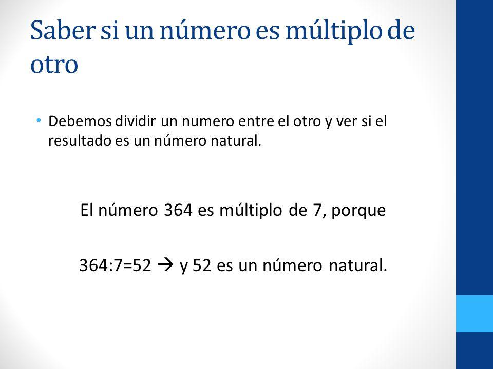 Saber si un número es múltiplo de otro Debemos dividir un numero entre el otro y ver si el resultado es un número natural. El número 364 es múltiplo d