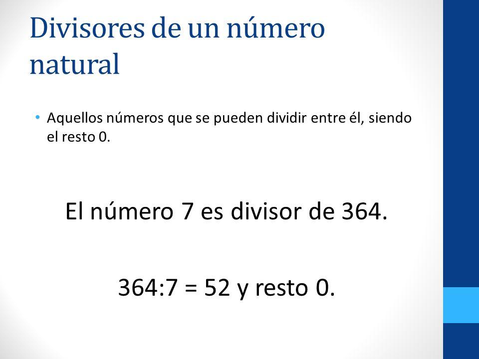 Divisores de un número natural Aquellos números que se pueden dividir entre él, siendo el resto 0. El número 7 es divisor de 364. 364:7 = 52 y resto 0