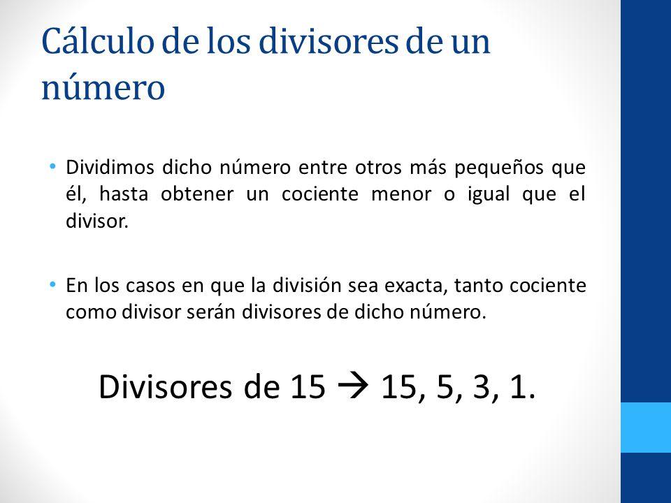 Cálculo de los divisores de un número Dividimos dicho número entre otros más pequeños que él, hasta obtener un cociente menor o igual que el divisor.
