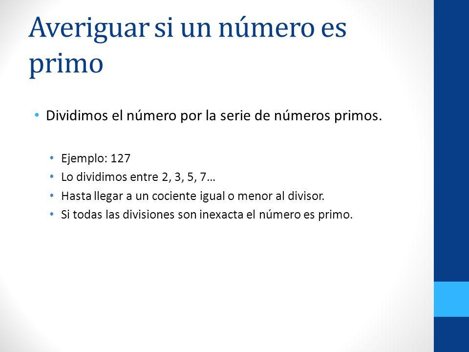 Averiguar si un número es primo Dividimos el número por la serie de números primos. Ejemplo: 127 Lo dividimos entre 2, 3, 5, 7… Hasta llegar a un coci