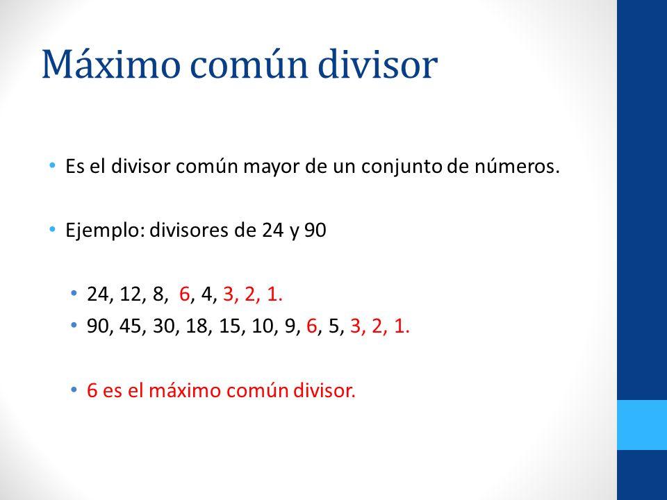 Máximo común divisor Es el divisor común mayor de un conjunto de números. Ejemplo: divisores de 24 y 90 24, 12, 8, 6, 4, 3, 2, 1. 90, 45, 30, 18, 15,