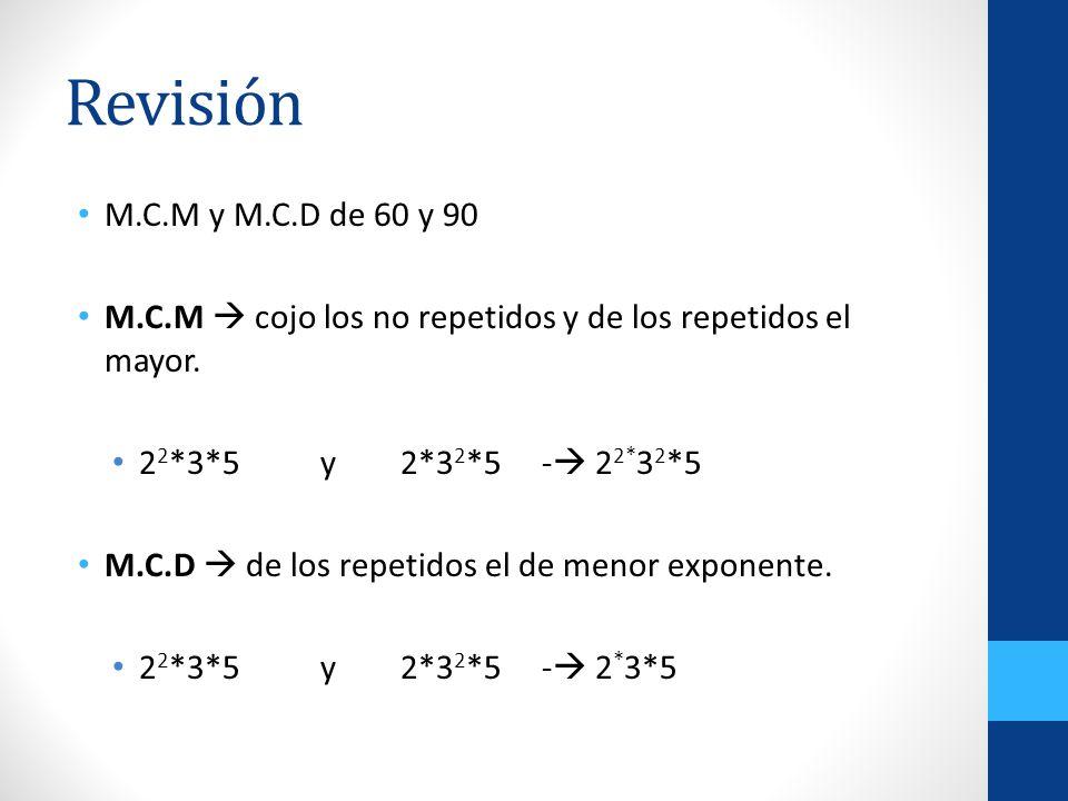 Revisión M.C.M y M.C.D de 60 y 90 M.C.M cojo los no repetidos y de los repetidos el mayor. 2 2 *3*5 y 2*3 2 *5 - 2 2* 3 2 *5 M.C.D de los repetidos el