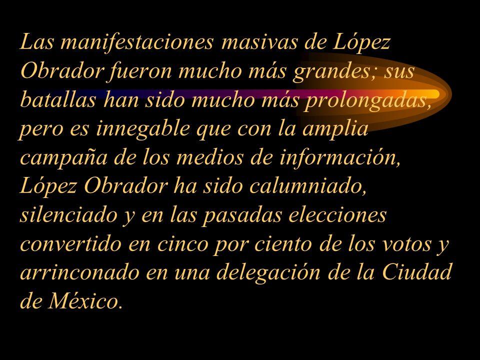 Las manifestaciones masivas de López Obrador fueron mucho más grandes; sus batallas han sido mucho más prolongadas, pero es innegable que con la amplia campaña de los medios de información, López Obrador ha sido calumniado, silenciado y en las pasadas elecciones convertido en cinco por ciento de los votos y arrinconado en una delegación de la Ciudad de México.