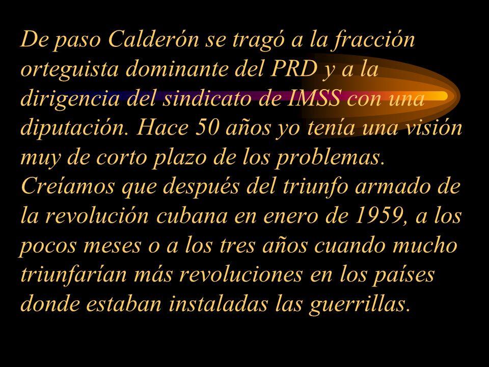 De paso Calderón se tragó a la fracción orteguista dominante del PRD y a la dirigencia del sindicato de IMSS con una diputación. Hace 50 años yo tenía