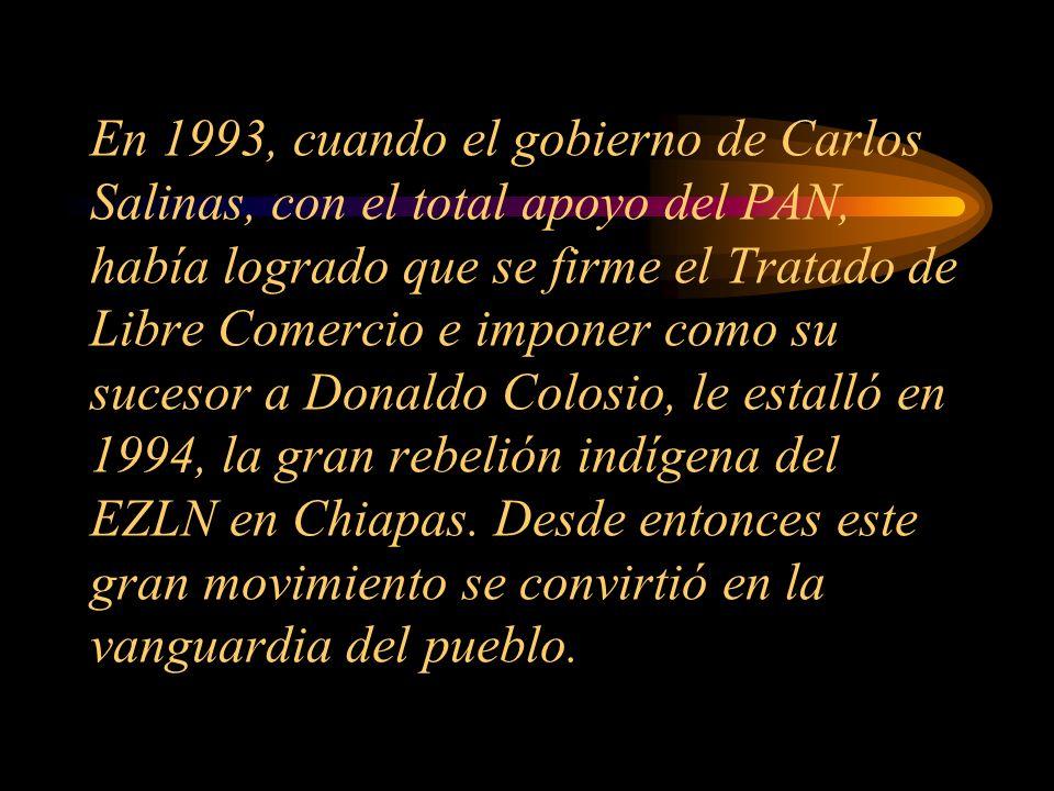 En 1993, cuando el gobierno de Carlos Salinas, con el total apoyo del PAN, había logrado que se firme el Tratado de Libre Comercio e imponer como su sucesor a Donaldo Colosio, le estalló en 1994, la gran rebelión indígena del EZLN en Chiapas.