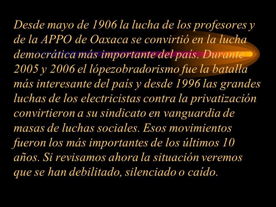 Desde mayo de 1906 la lucha de los profesores y de la APPO de Oaxaca se convirtió en la lucha democrática más importante del país. Durante 2005 y 2006