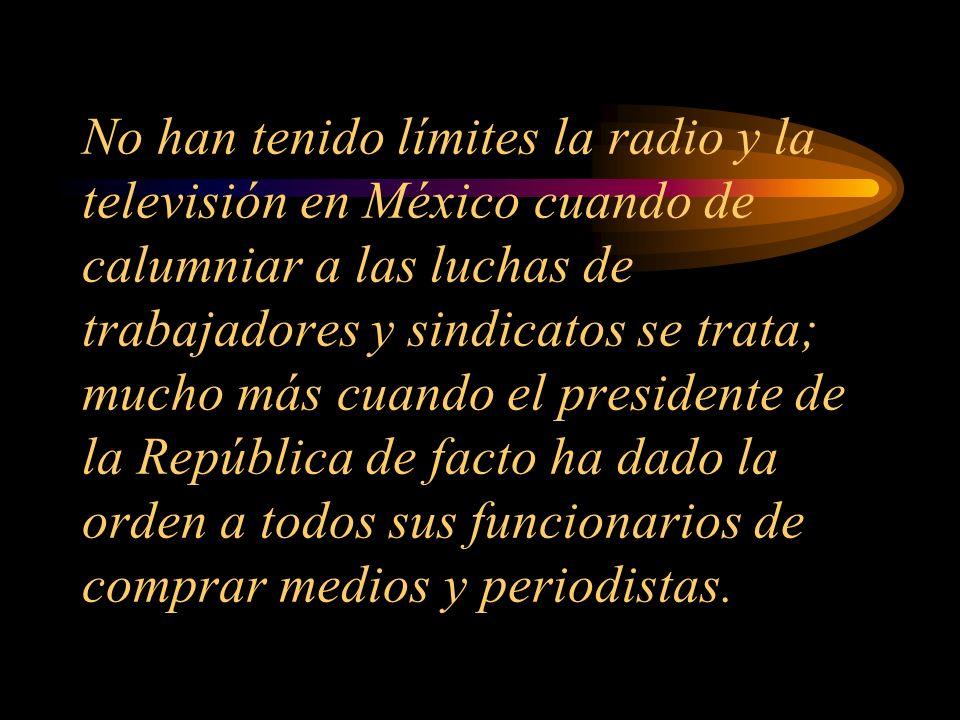 No han tenido límites la radio y la televisión en México cuando de calumniar a las luchas de trabajadores y sindicatos se trata; mucho más cuando el presidente de la República de facto ha dado la orden a todos sus funcionarios de comprar medios y periodistas.