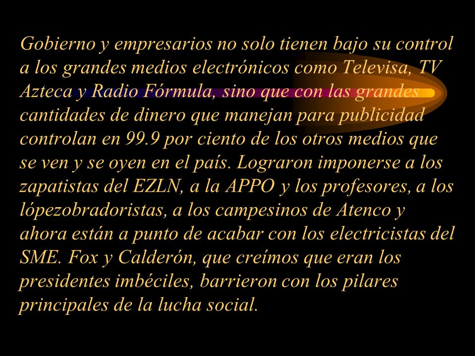 Gobierno y empresarios no solo tienen bajo su control a los grandes medios electrónicos como Televisa, TV Azteca y Radio Fórmula, sino que con las grandes cantidades de dinero que manejan para publicidad controlan en 99.9 por ciento de los otros medios que se ven y se oyen en el país.