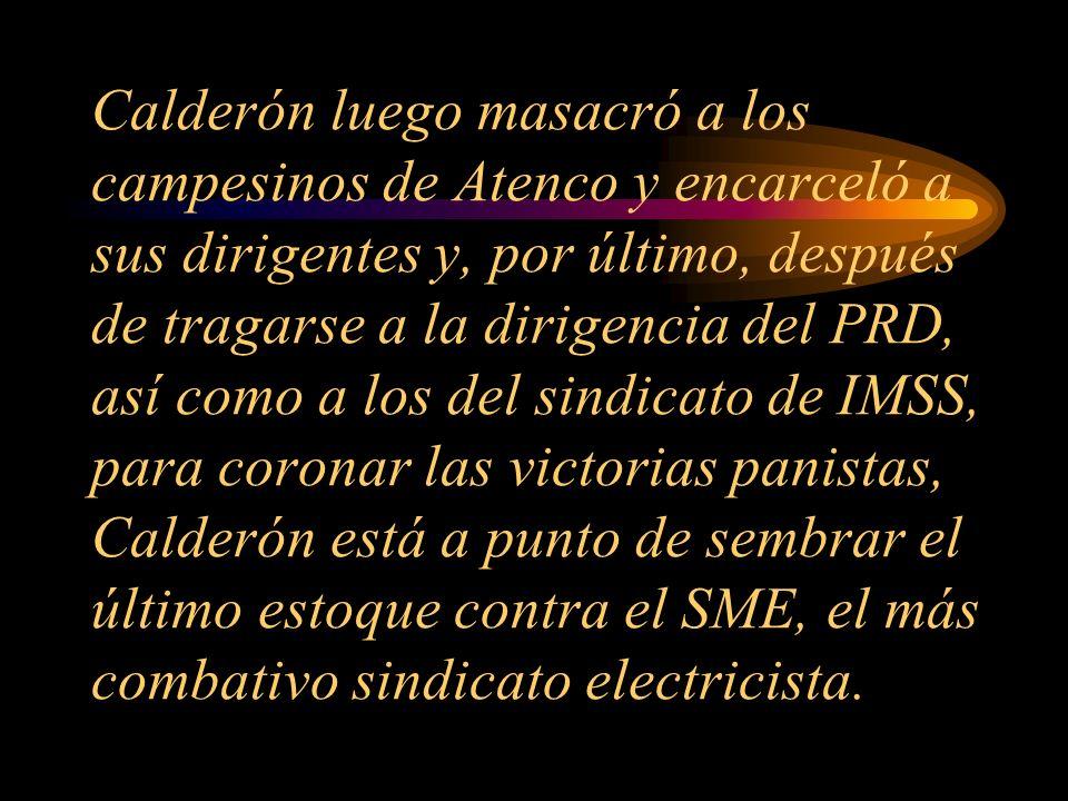 Calderón luego masacró a los campesinos de Atenco y encarceló a sus dirigentes y, por último, después de tragarse a la dirigencia del PRD, así como a los del sindicato de IMSS, para coronar las victorias panistas, Calderón está a punto de sembrar el último estoque contra el SME, el más combativo sindicato electricista.