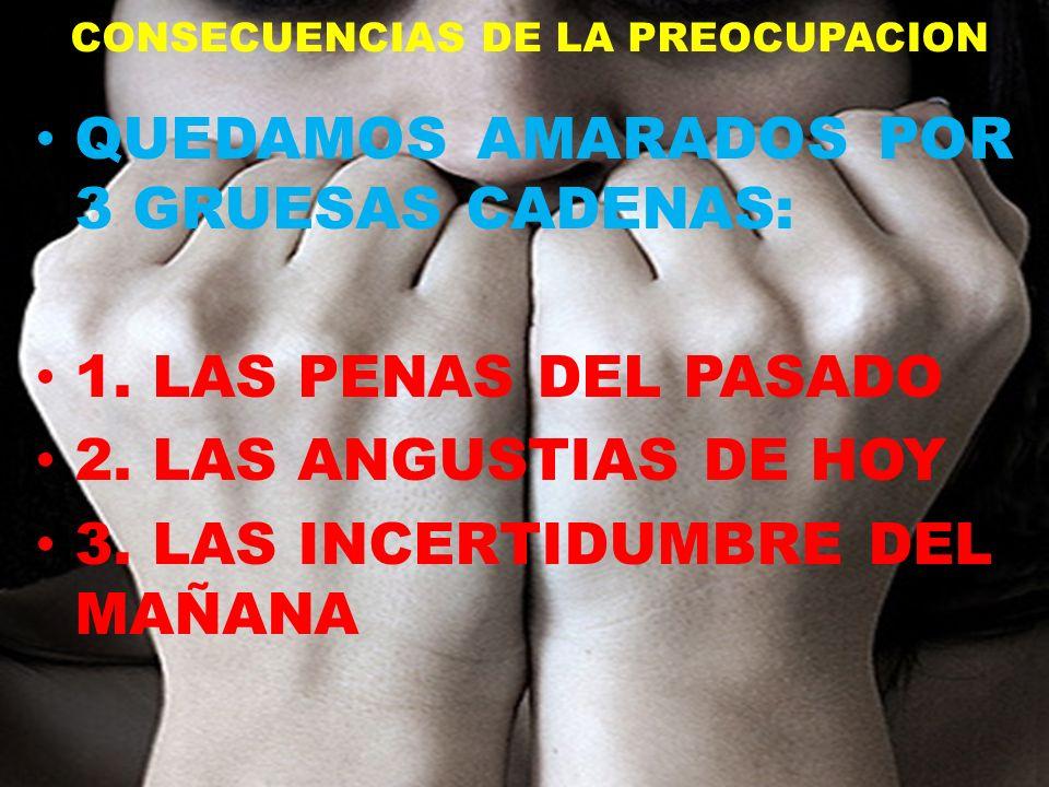 CONSECUENCIAS DE LA PREOCUPACION QUEDAMOS AMARADOS POR 3 GRUESAS CADENAS: 1. LAS PENAS DEL PASADO 2. LAS ANGUSTIAS DE HOY 3. LAS INCERTIDUMBRE DEL MAÑ