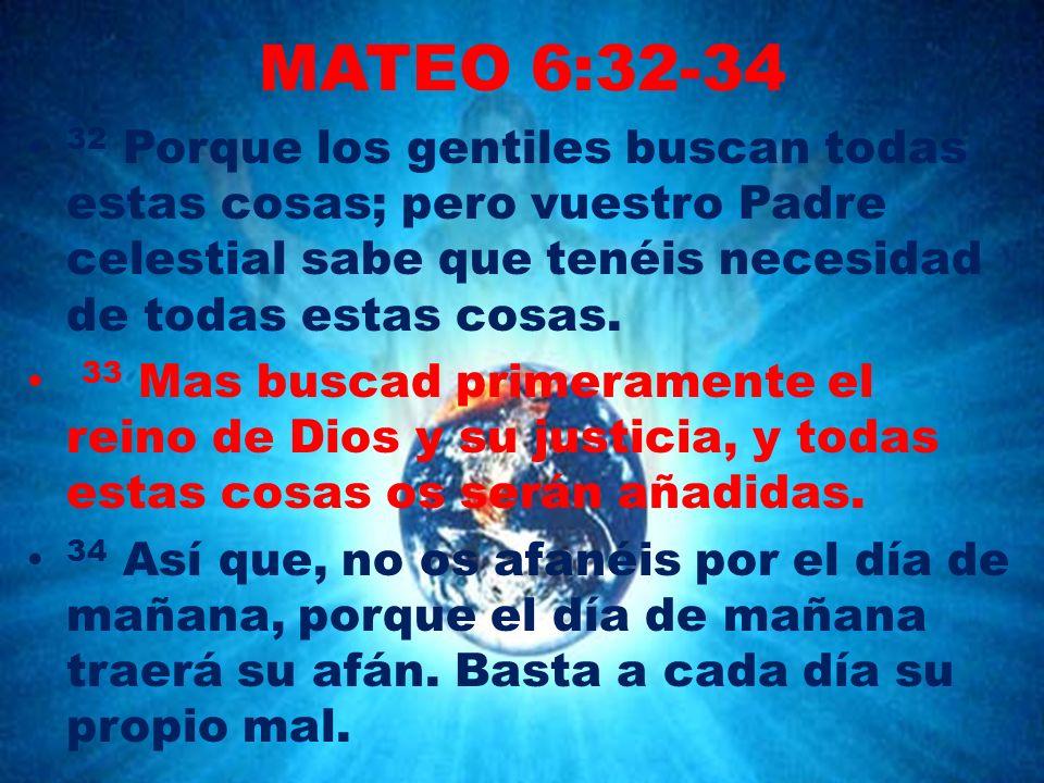 MATEO 6:32-34 32 Porque los gentiles buscan todas estas cosas; pero vuestro Padre celestial sabe que tenéis necesidad de todas estas cosas. 33 Mas bus