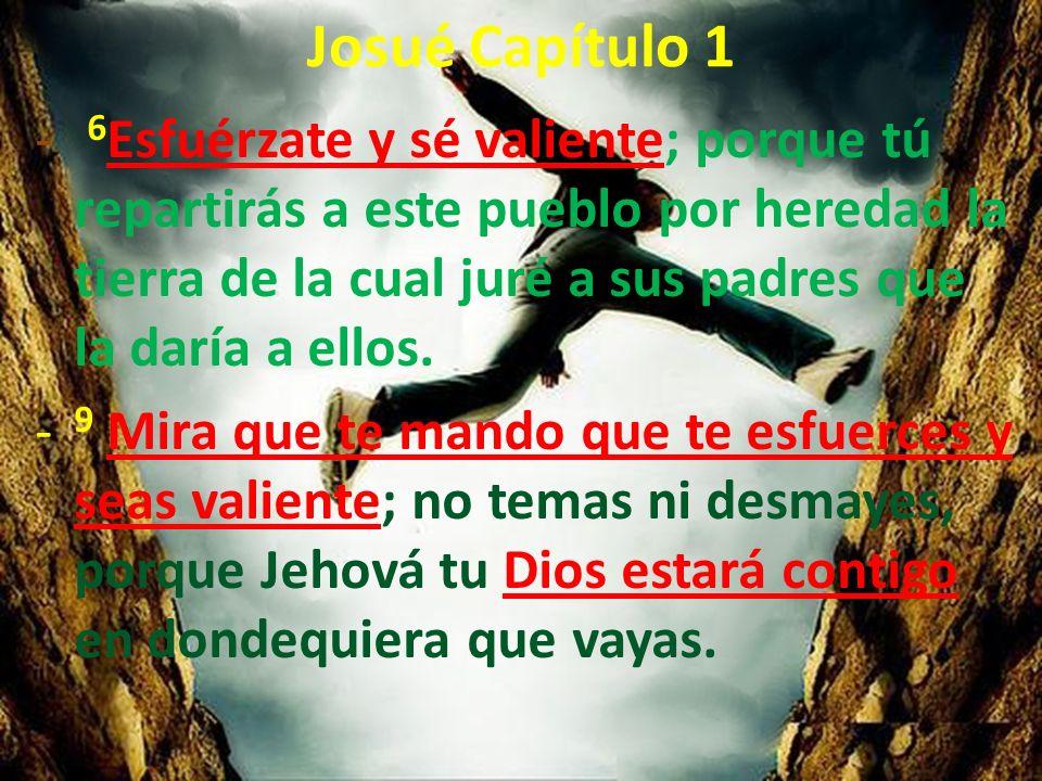 Josué Capítulo 1 - 6 Esfuérzate y sé valiente; porque tú repartirás a este pueblo por heredad la tierra de la cual juré a sus padres que la daría a el