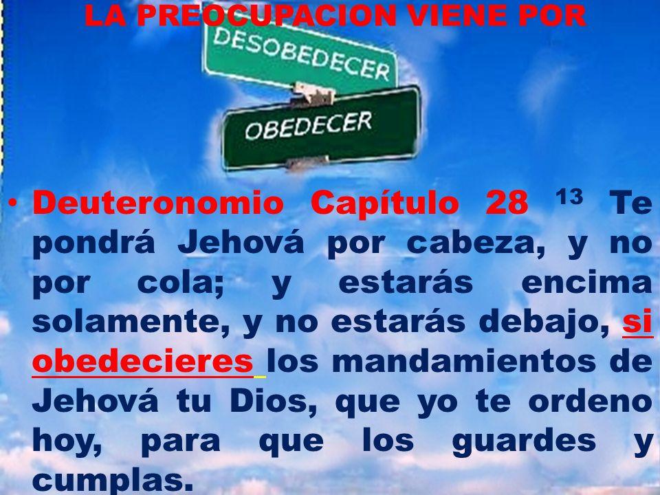 LA PREOCUPACION VIENE POR Deuteronomio Capítulo 28 13 Te pondrá Jehová por cabeza, y no por cola; y estarás encima solamente, y no estarás debajo, si