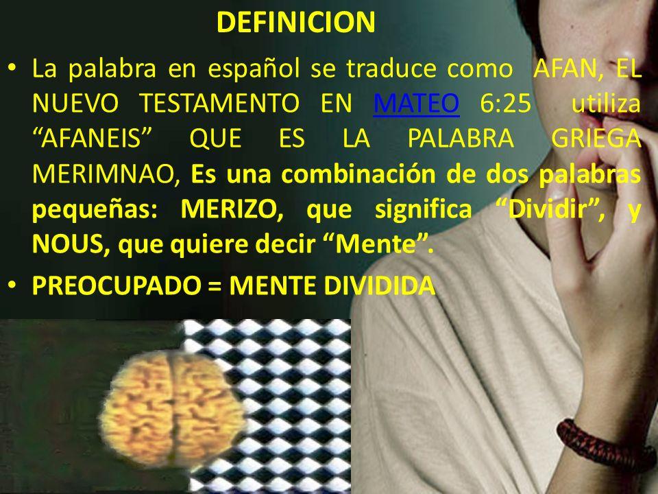 DEFINICION La palabra en español se traduce como AFAN, EL NUEVO TESTAMENTO EN MATEO 6:25 utiliza AFANEIS QUE ES LA PALABRA GRIEGA MERIMNAO, Es una com