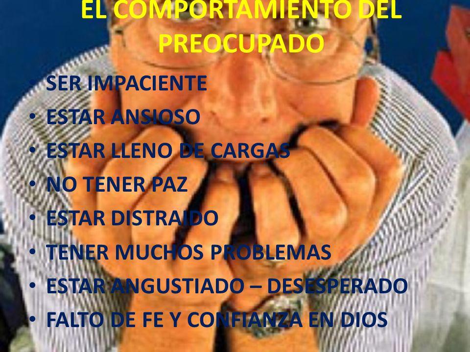 EL COMPORTAMIENTO DEL PREOCUPADO SER IMPACIENTE ESTAR ANSIOSO ESTAR LLENO DE CARGAS NO TENER PAZ ESTAR DISTRAIDO TENER MUCHOS PROBLEMAS ESTAR ANGUSTIA