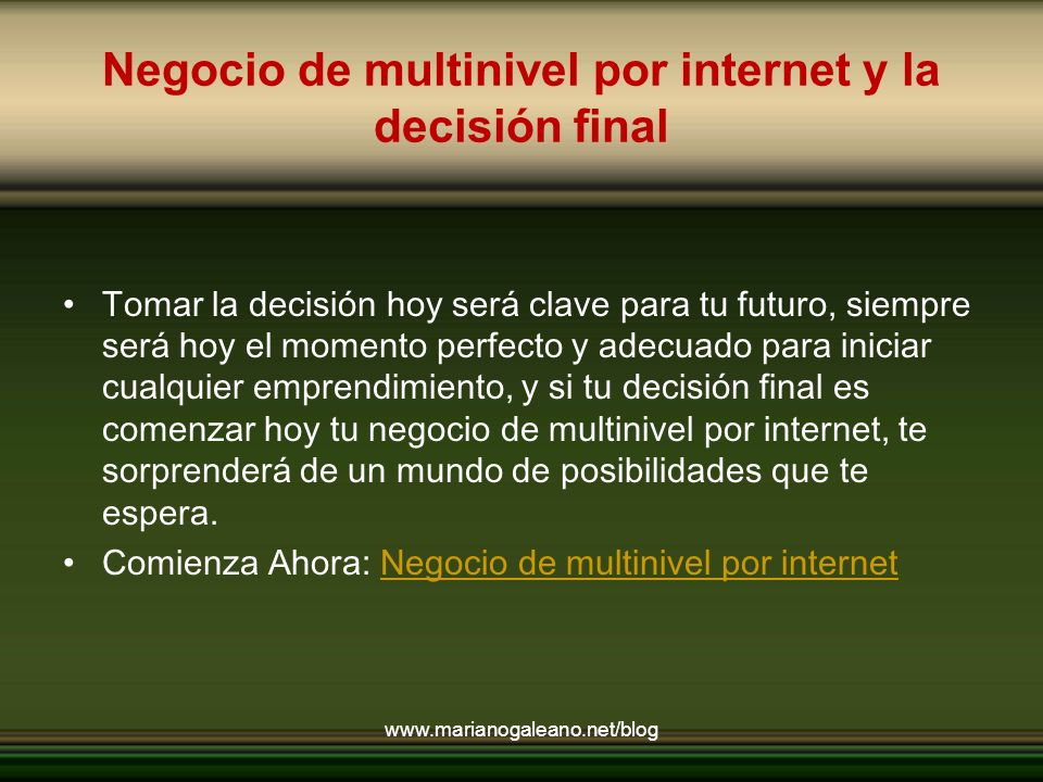 Negocio de multinivel por internet y la decisión final Tomar la decisión hoy será clave para tu futuro, siempre será hoy el momento perfecto y adecuado para iniciar cualquier emprendimiento, y si tu decisión final es comenzar hoy tu negocio de multinivel por internet, te sorprenderá de un mundo de posibilidades que te espera.