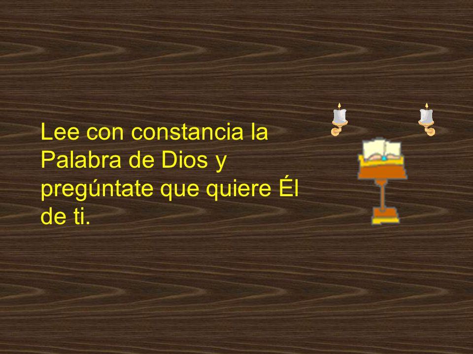 Lee con constancia la Palabra de Dios y pregúntate que quiere Él de ti.