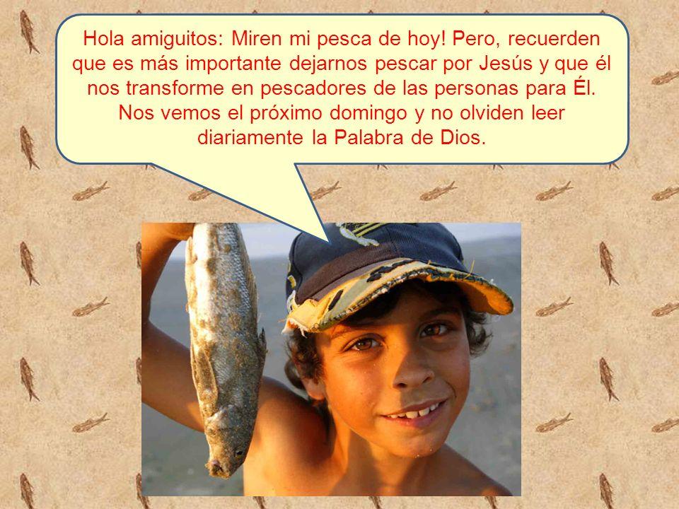 Hola amiguitos: Miren mi pesca de hoy! Pero, recuerden que es más importante dejarnos pescar por Jesús y que él nos transforme en pescadores de las pe