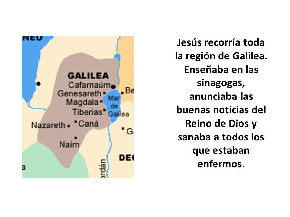Jesús recorría toda la región de Galilea. Enseñaba en las sinagogas, anunciaba las buenas noticias del Reino de Dios y sanaba a todos los que estaban