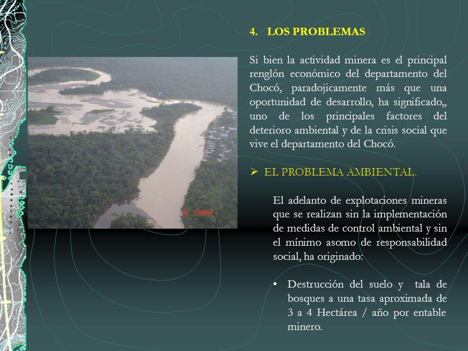 4.LOS PROBLEMAS Si bien la actividad minera es el principal renglón económico del departamento del Chocó, paradojicamente más que una oportunidad de d