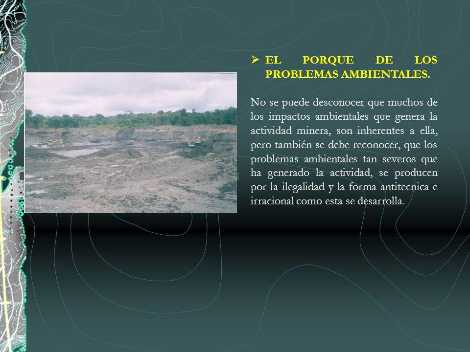 EL PORQUE DE LOS PROBLEMAS AMBIENTALES. No se puede desconocer que muchos de los impactos ambientales que genera la actividad minera, son inherentes a