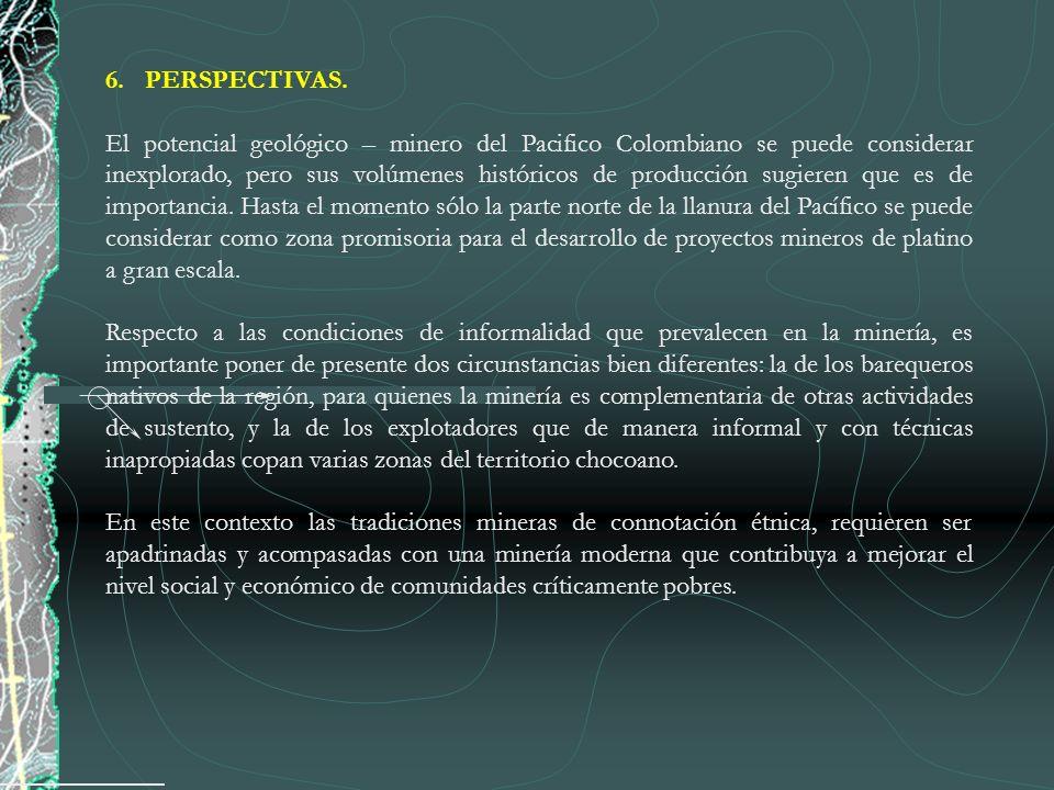 6.PERSPECTIVAS. El potencial geológico – minero del Pacifico Colombiano se puede considerar inexplorado, pero sus volúmenes históricos de producción s