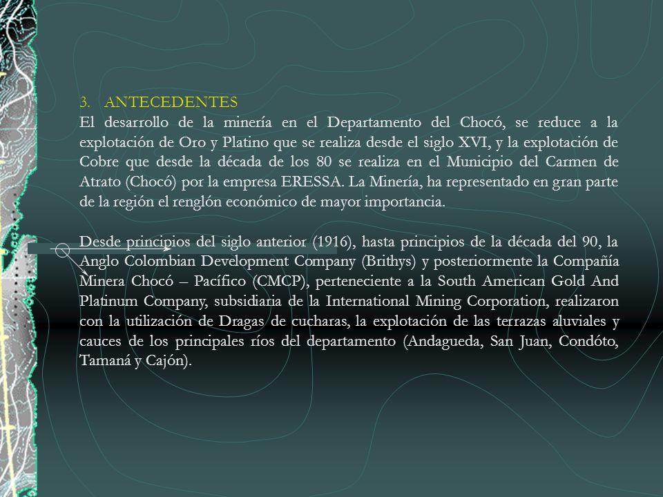 3.ANTECEDENTES El desarrollo de la minería en el Departamento del Chocó, se reduce a la explotación de Oro y Platino que se realiza desde el siglo XVI