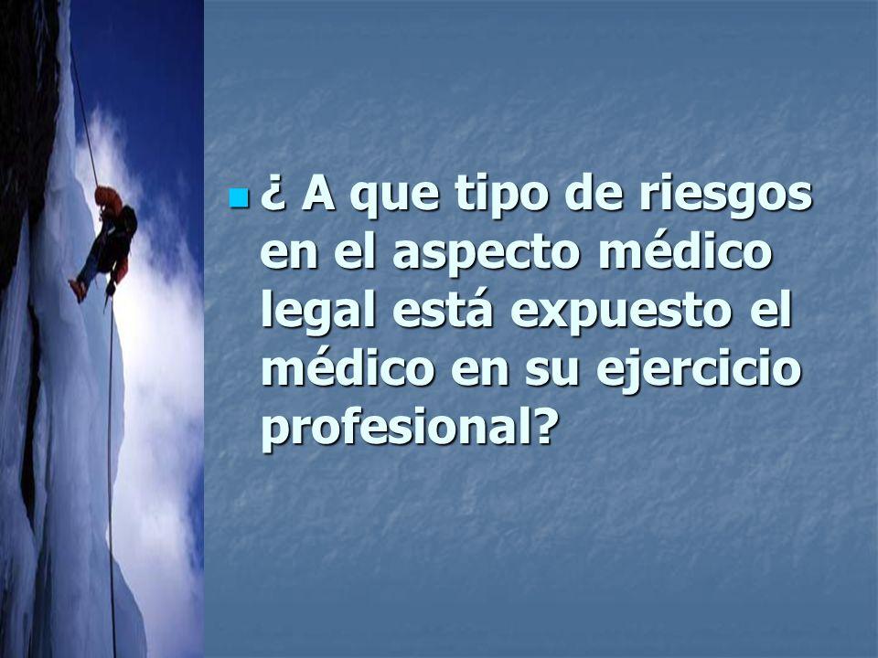 ¿ A que tipo de riesgos en el aspecto médico legal está expuesto el médico en su ejercicio profesional.