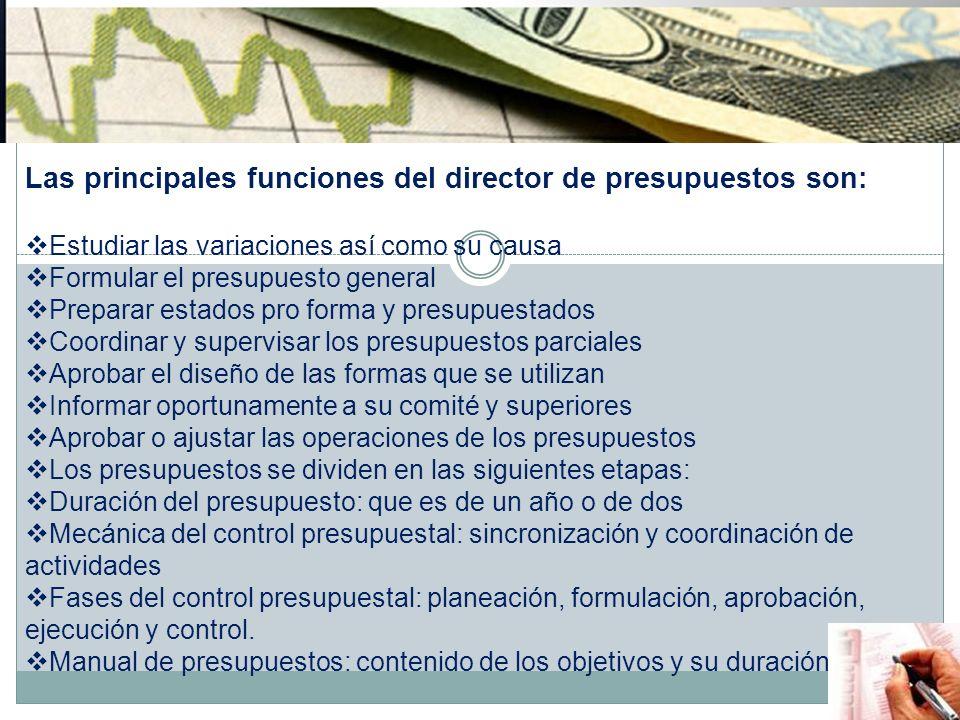 Las principales funciones del director de presupuestos son: Estudiar las variaciones así como su causa Formular el presupuesto general Preparar estado
