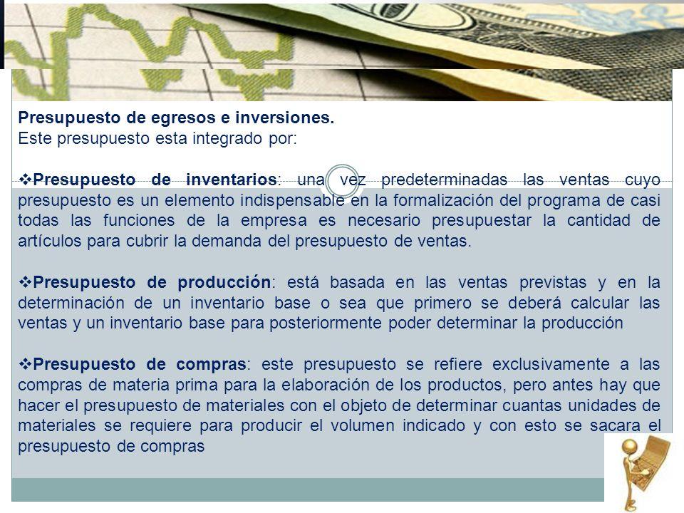 Presupuesto de egresos e inversiones. Este presupuesto esta integrado por: Presupuesto de inventarios: una vez predeterminadas las ventas cuyo presupu