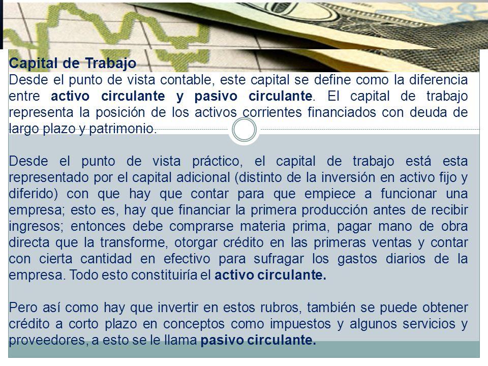 Capital de Trabajo Desde el punto de vista contable, este capital se define como la diferencia entre activo circulante y pasivo circulante. El capital