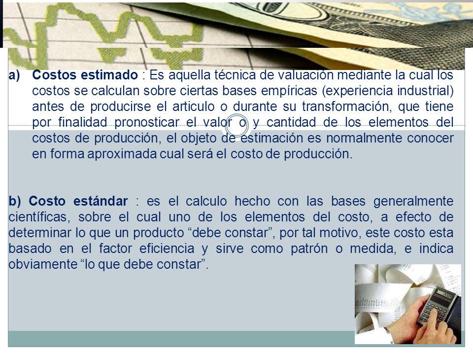 a)Costos estimado : Es aquella técnica de valuación mediante la cual los costos se calculan sobre ciertas bases empíricas (experiencia industrial) ant