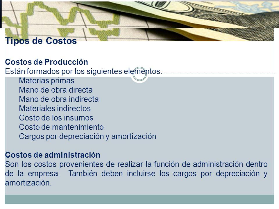 Tipos de Costos Costos de Producción Están formados por los siguientes elementos: Materias primas Mano de obra directa Mano de obra indirecta Material