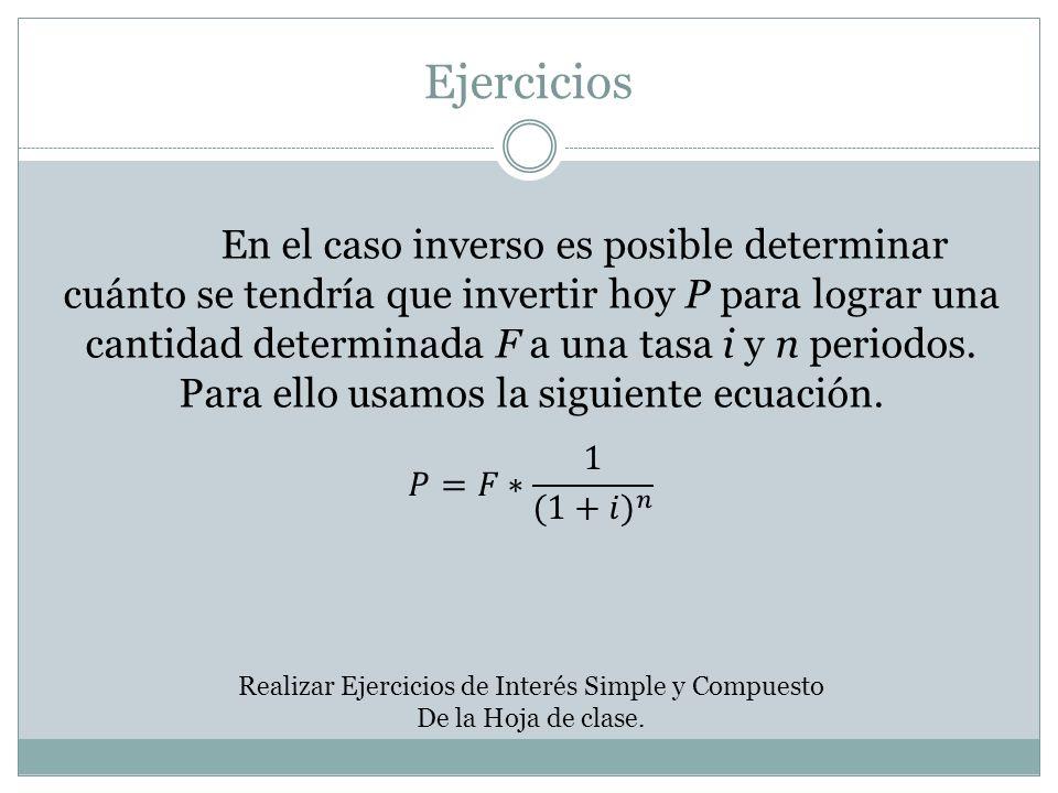 Ejercicios En el caso inverso es posible determinar cuánto se tendría que invertir hoy P para lograr una cantidad determinada F a una tasa i y n perio