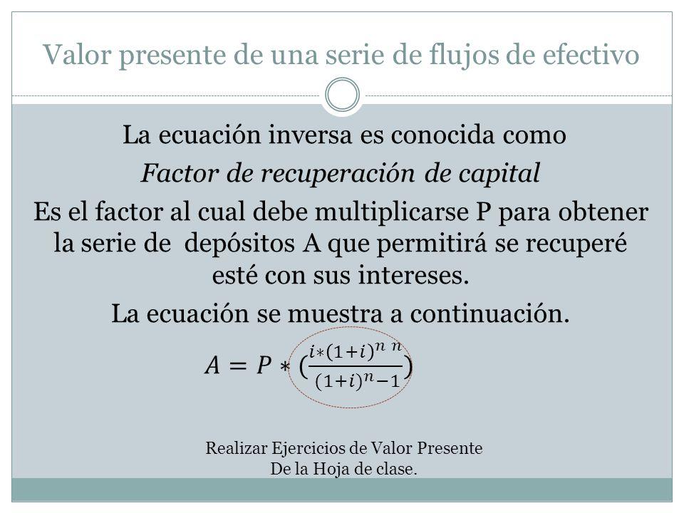 Valor presente de una serie de flujos de efectivo Realizar Ejercicios de Valor Presente De la Hoja de clase.