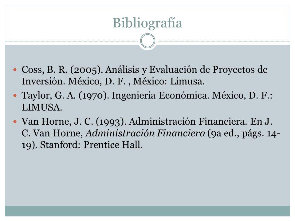 Bibliografía Coss, B. R. (2005). Análisis y Evaluación de Proyectos de Inversión. México, D. F., México: Limusa. Taylor, G. A. (1970). Ingenieria Econ
