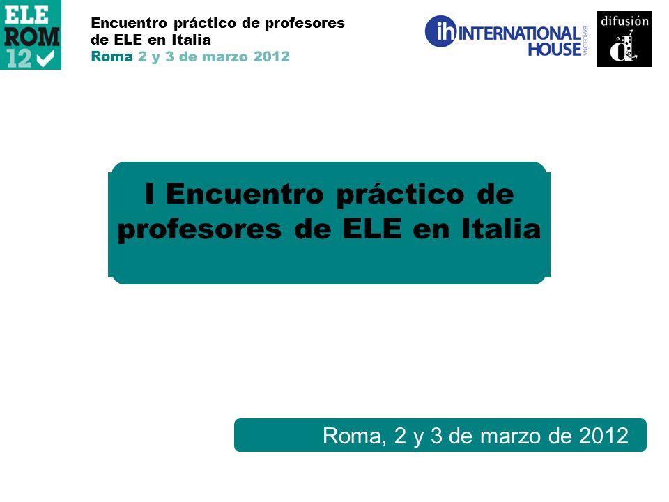 Roma, 2 y 3 de marzo de 2012 I Encuentro práctico de profesores de ELE en Italia Encuentro práctico de profesores de ELE en Italia Roma 2 y 3 de marzo 2012